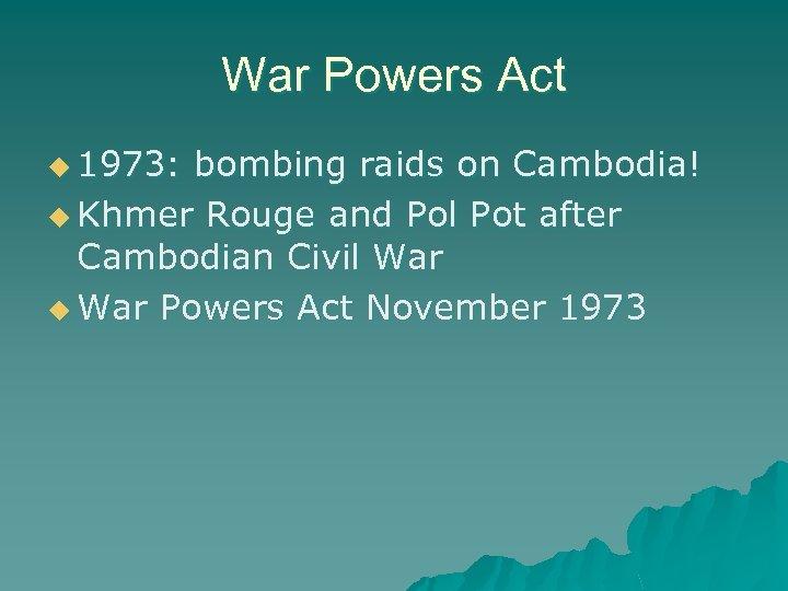 War Powers Act u 1973: bombing raids on Cambodia! u Khmer Rouge and Pol