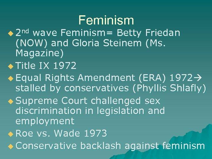 u 2 nd Feminism wave Feminism= Betty Friedan (NOW) and Gloria Steinem (Ms. Magazine)