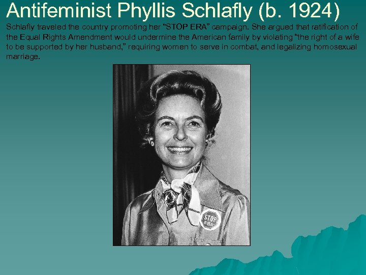 "Antifeminist Phyllis Schlafly (b. 1924) Schlafly traveled the country promoting her ""STOP ERA"" campaign."