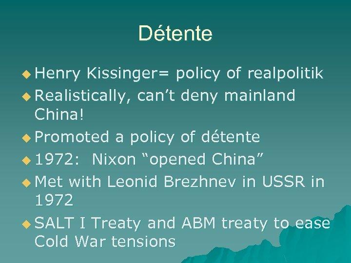 Détente u Henry Kissinger= policy of realpolitik u Realistically, can't deny mainland China! u