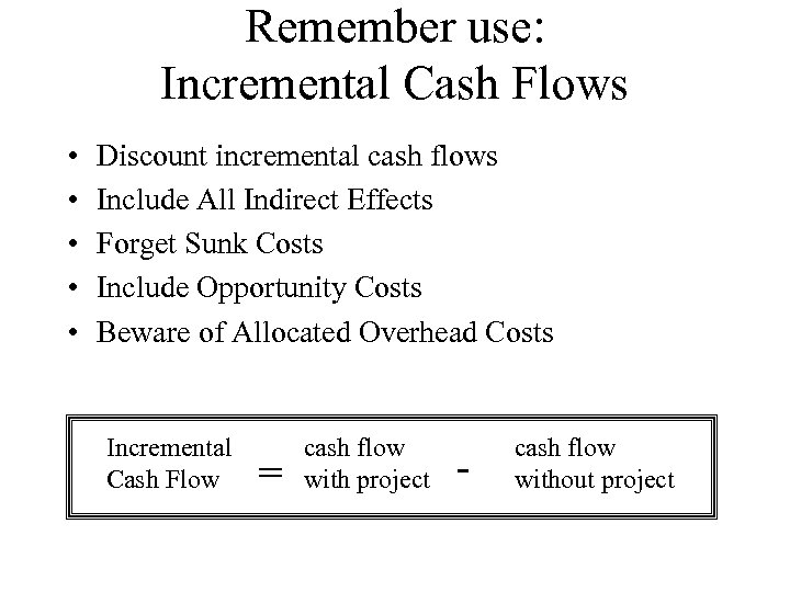 Remember use: Incremental Cash Flows • • • Discount incremental cash flows Include All