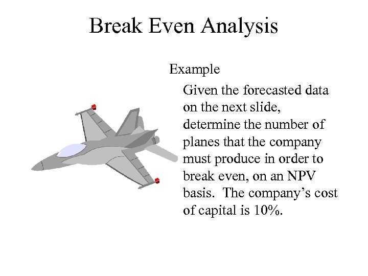 Break Even Analysis Example Given the forecasted data on the next slide, determine the