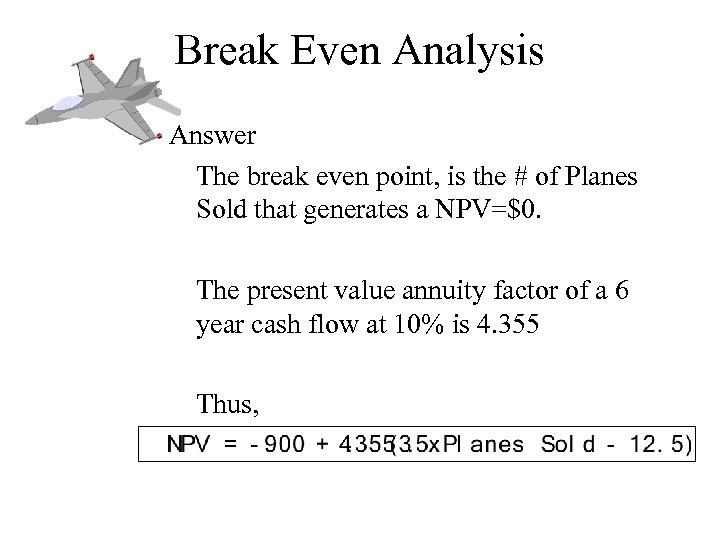 Break Even Analysis Answer The break even point, is the # of Planes Sold