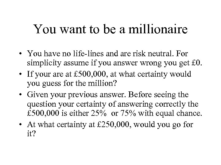 You want to be a millionaire • You have no life-lines and are risk