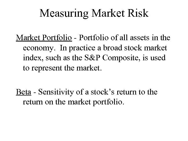 Measuring Market Risk Market Portfolio - Portfolio of all assets in the economy. In