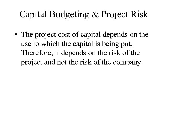 Capital Budgeting & Project Risk • The project cost of capital depends on the