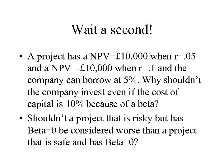Wait a second! • A project has a NPV=£ 10, 000 when r=. 05