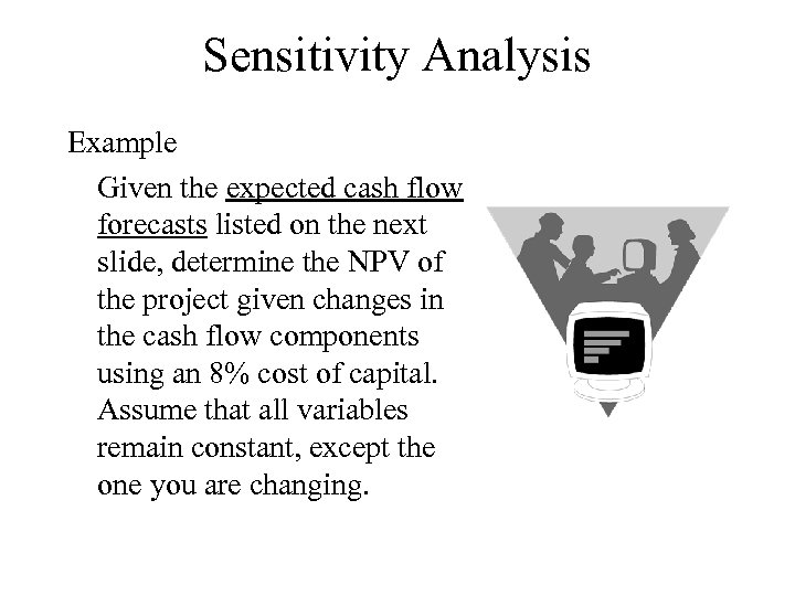 Sensitivity Analysis Example Given the expected cash flow forecasts listed on the next slide,