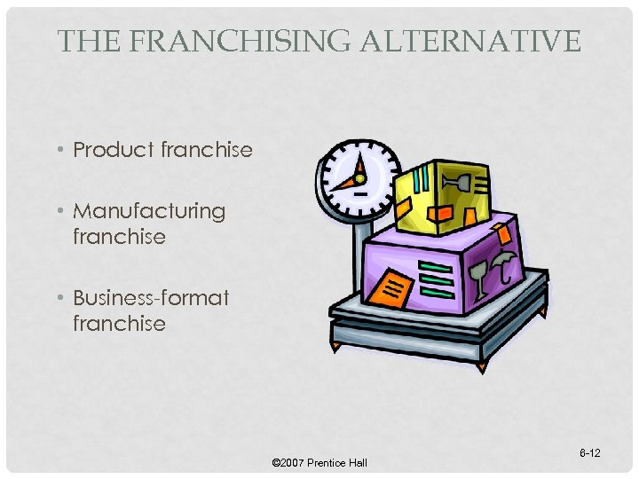 THE FRANCHISING ALTERNATIVE • Product franchise • Manufacturing franchise • Business-format franchise © 2007