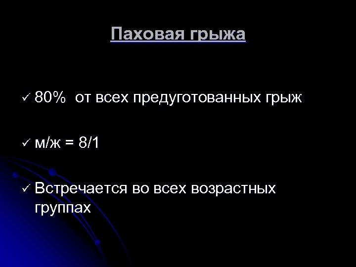 Паховая грыжа ü 80% ü м/ж от всех предуготованных грыж = 8/1 ü Встречается