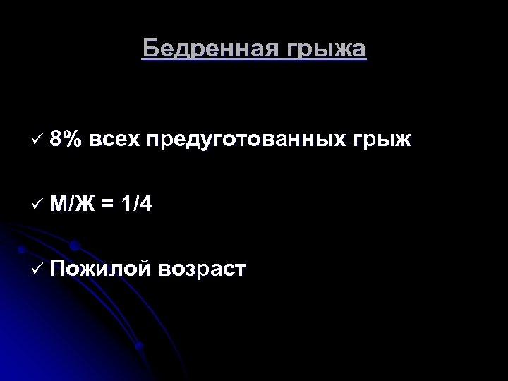 Бедренная грыжа ü 8% всех предуготованных грыж ü М/Ж = 1/4 ü Пожилой возраст