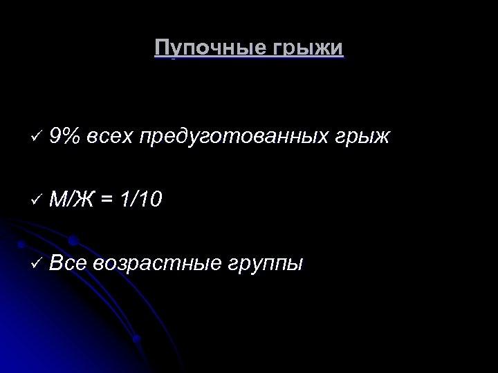 Пупочные грыжи ü 9% всех предуготованных грыж ü М/Ж ü Все = 1/10 возрастные