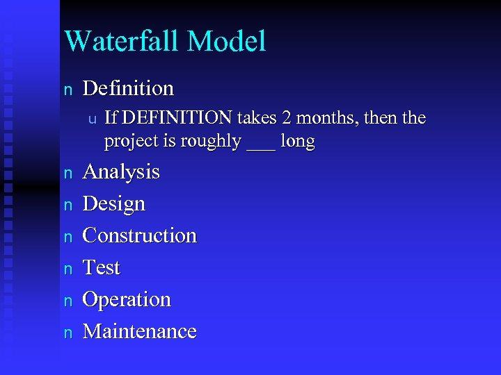 Waterfall Model n Definition u n n n If DEFINITION takes 2 months, then