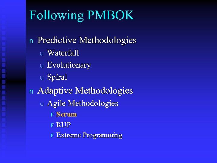 Following PMBOK n Predictive Methodologies u u u n Waterfall Evolutionary Spiral Adaptive Methodologies