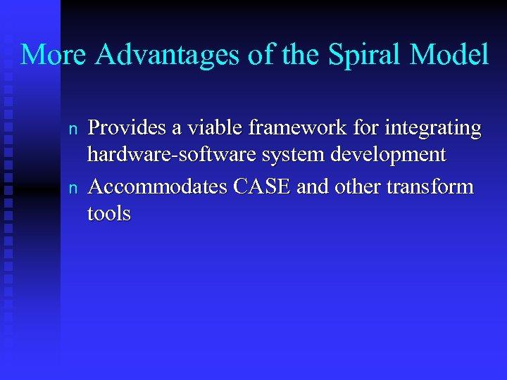 More Advantages of the Spiral Model n n Provides a viable framework for integrating