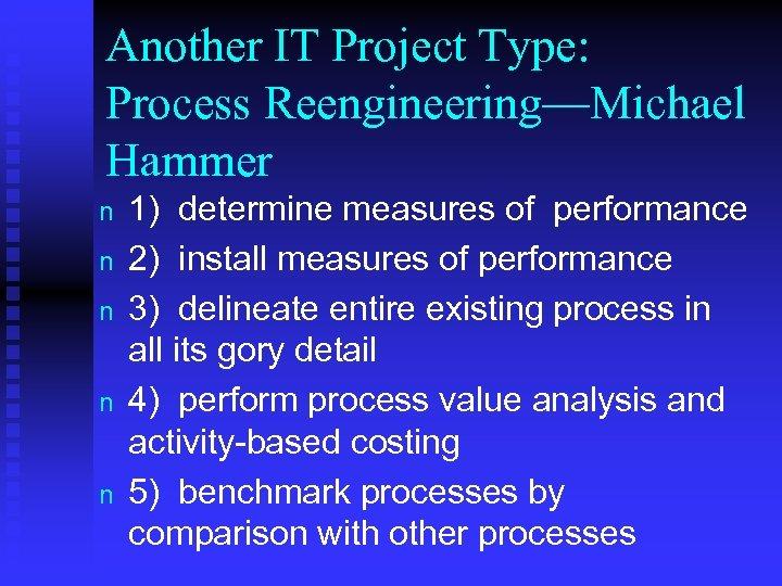 Another IT Project Type: Process Reengineering—Michael Hammer n n n 1) determine measures of