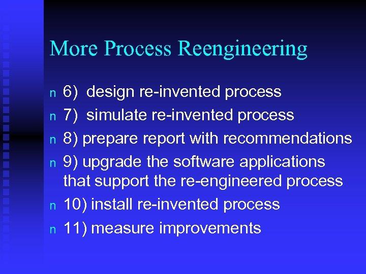 More Process Reengineering n n n 6) design re-invented process 7) simulate re-invented process