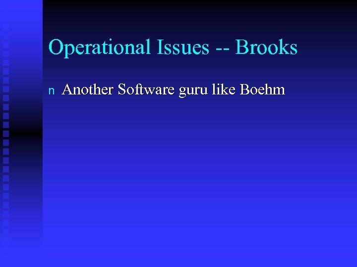 Operational Issues -- Brooks n Another Software guru like Boehm