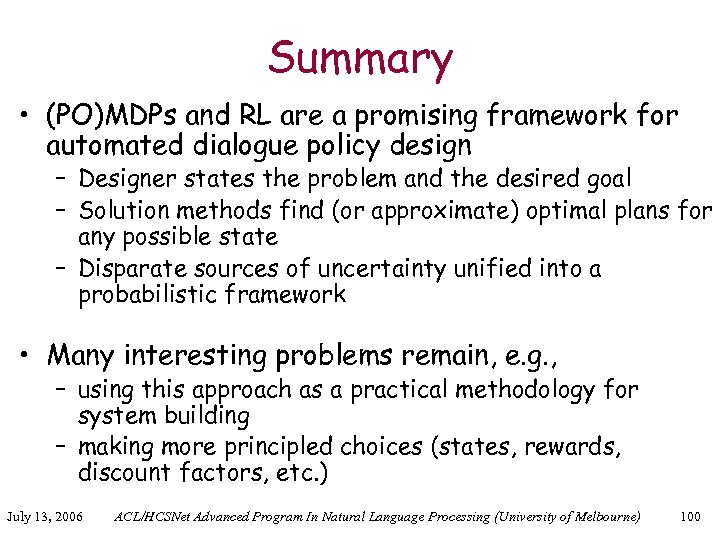 Summary • (PO)MDPs and RL are a promising framework for automated dialogue policy design