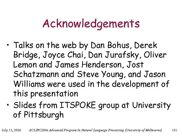 Acknowledgements • Talks on the web by Dan Bohus, Derek Bridge, Joyce Chai, Dan