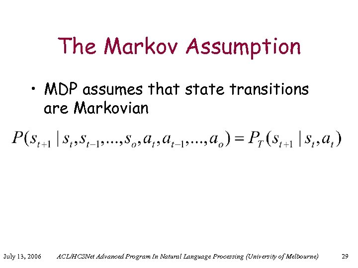 The Markov Assumption • MDP assumes that state transitions are Markovian July 13, 2006