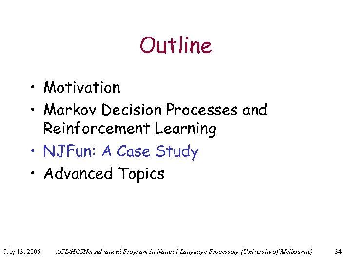 Outline • Motivation • Markov Decision Processes and Reinforcement Learning • NJFun: A Case