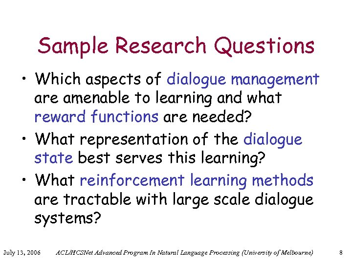 Sample Research Questions • Which aspects of dialogue management are amenable to learning and