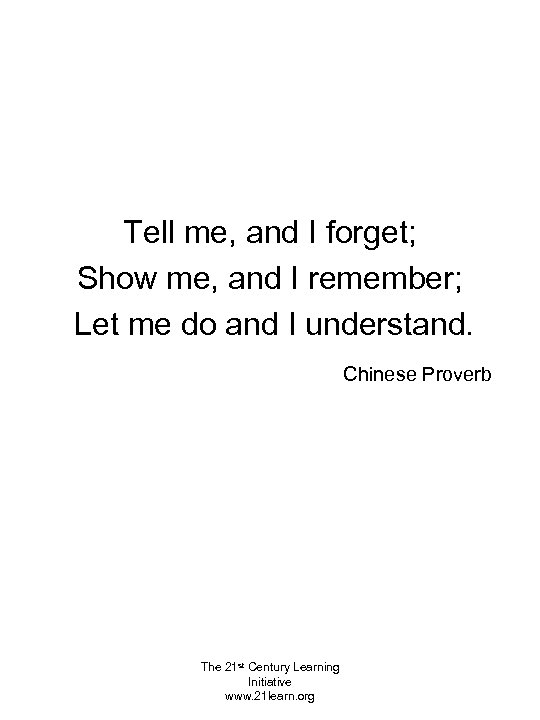 Tell me, and I forget; Show me, and I remember; Let me do and