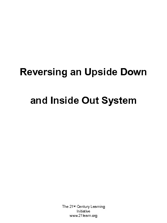 Reversing an Upside Down and Inside Out System The 21 st Century Learning Initiative