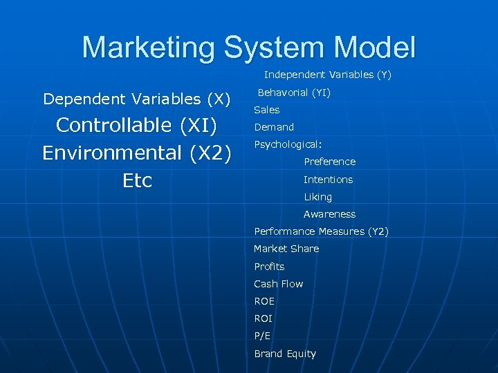 Marketing System Model Independent Variables (Y) Dependent Variables (X) Controllable (XI) Environmental (X 2)