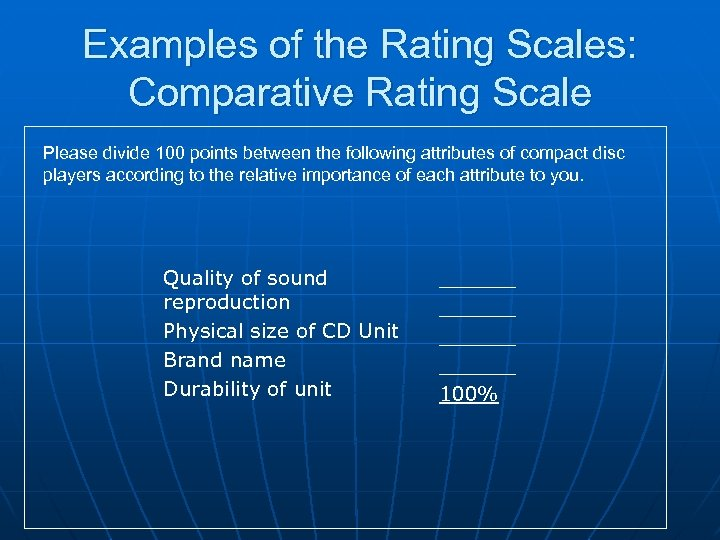 Examples of the Rating Scales: Comparative Rating Scale Please divide 100 points between the