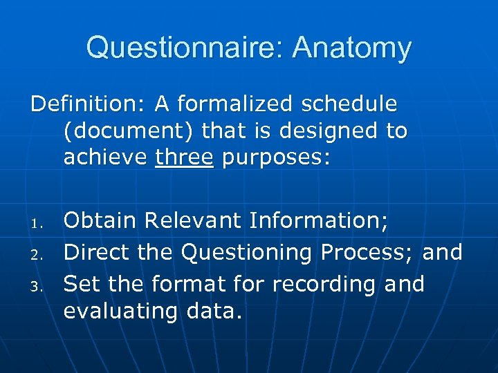 Questionnaire: Anatomy Definition: A formalized schedule (document) that is designed to achieve three purposes: