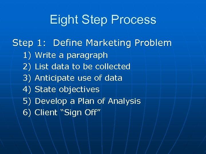 Eight Step Process Step 1: Define Marketing Problem 1) 2) 3) 4) 5) 6)