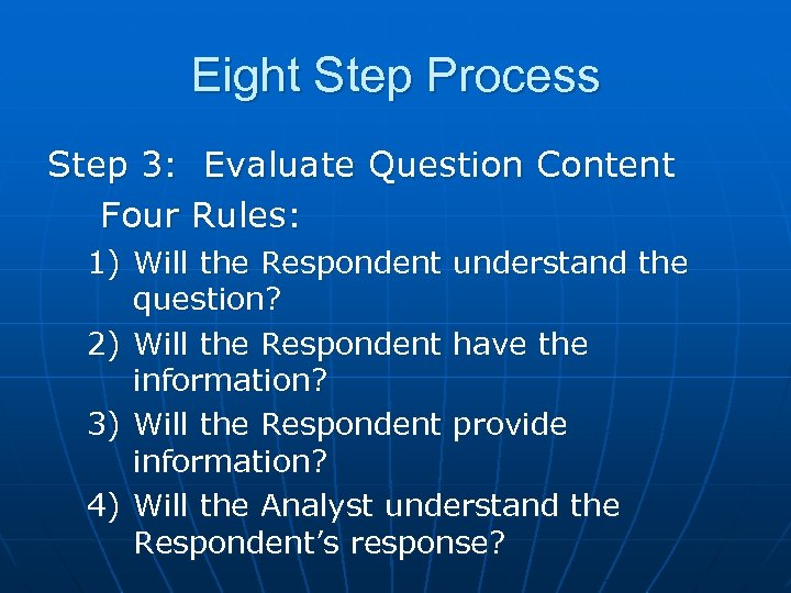 Eight Step Process Step 3: Evaluate Question Content Four Rules: 1) Will the Respondent