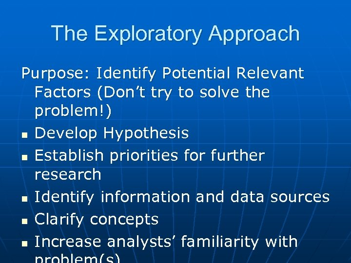 The Exploratory Approach Purpose: Identify Potential Relevant Factors (Don't try to solve the problem!)