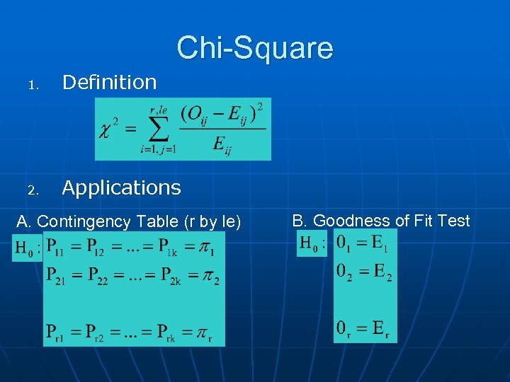 Chi-Square 1. Definition 2. Applications A. Contingency Table (r by le) B. Goodness of