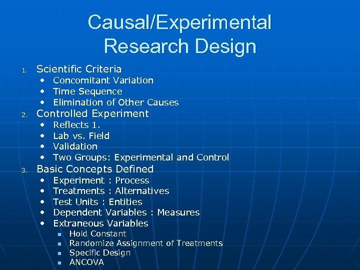 Causal/Experimental Research Design 1. Scientific Criteria • • 2. 3. Concomitant Variation Time Sequence