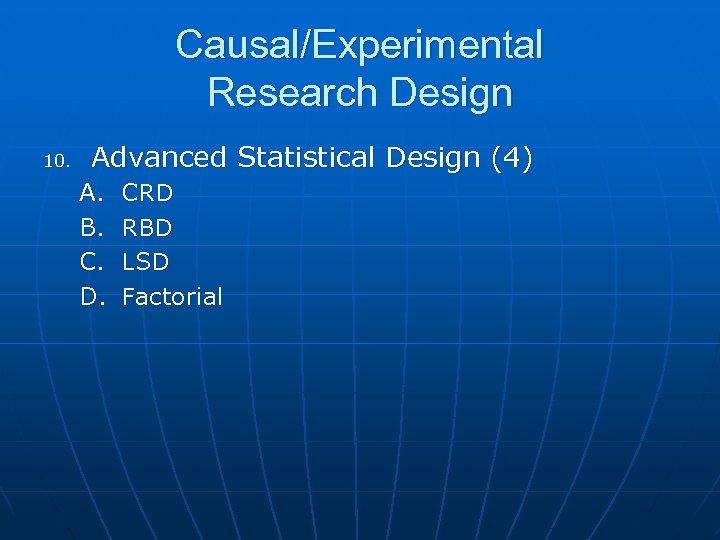 Causal/Experimental Research Design 10. Advanced Statistical Design (4) A. B. C. D. CRD RBD