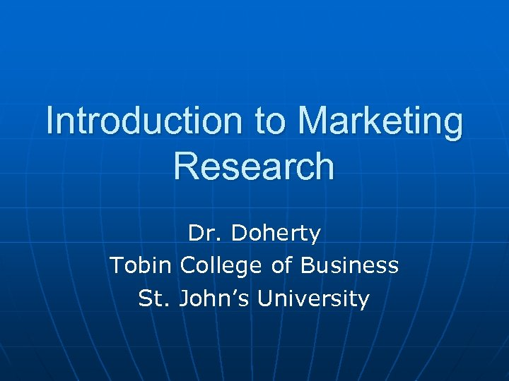 Introduction to Marketing Research Dr. Doherty Tobin College of Business St. John's University