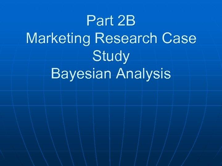 Part 2 B Marketing Research Case Study Bayesian Analysis
