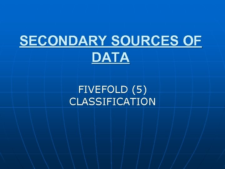 SECONDARY SOURCES OF DATA FIVEFOLD (5) CLASSIFICATION
