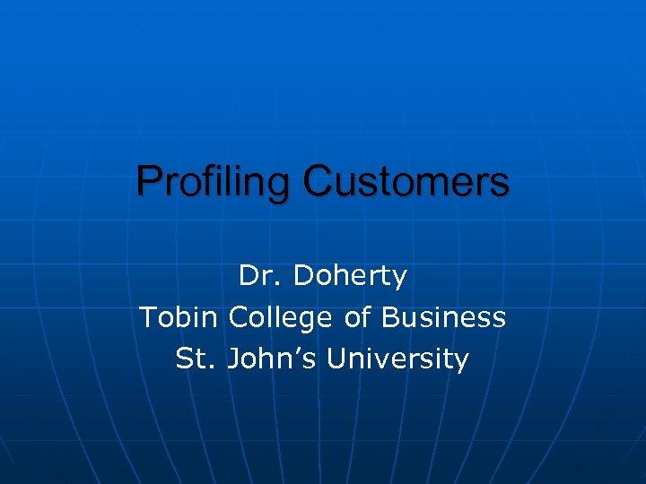 Profiling Customers Dr. Doherty Tobin College of Business St. John's University
