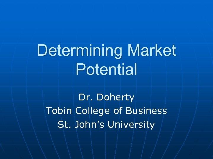 Determining Market Potential Dr. Doherty Tobin College of Business St. John's University