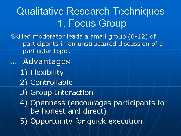 Qualitative Research Techniques 1. Focus Group Skilled moderator leads a small group (6 -12)
