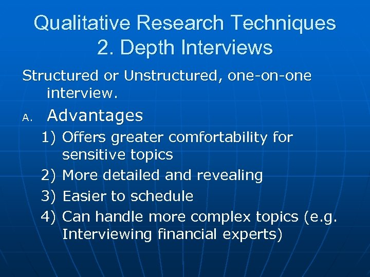 Qualitative Research Techniques 2. Depth Interviews Structured or Unstructured, one-on-one interview. A. Advantages 1)