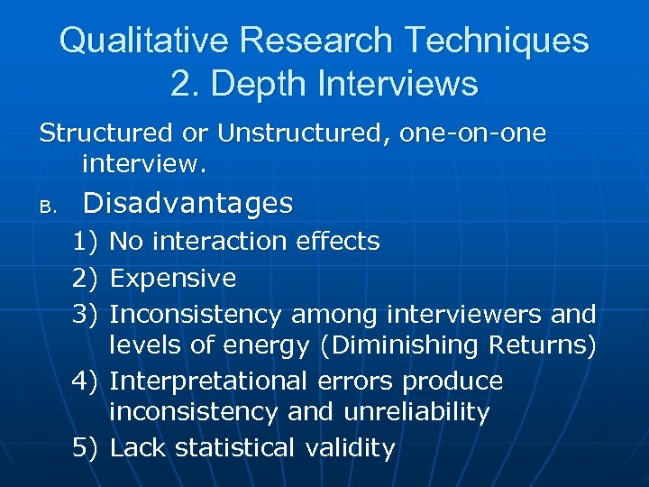 Qualitative Research Techniques 2. Depth Interviews Structured or Unstructured, one-on-one interview. B. Disadvantages 1)