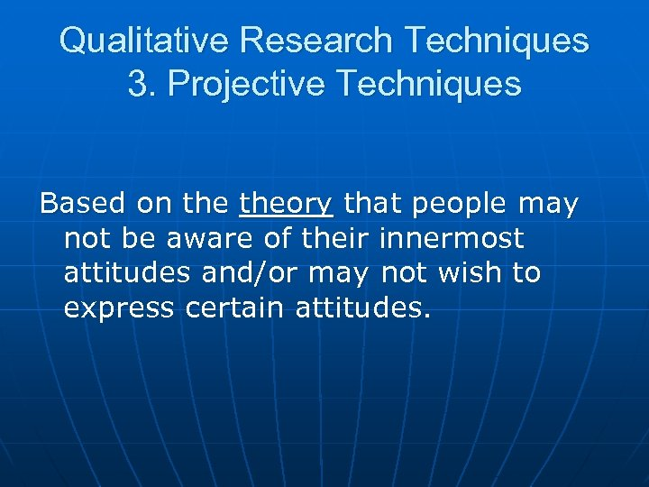 Qualitative Research Techniques 3. Projective Techniques Based on theory that people may not be