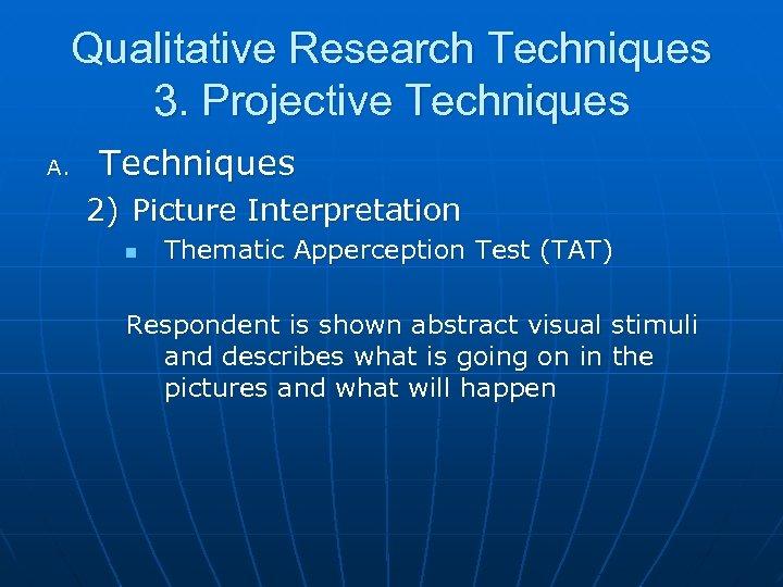 Qualitative Research Techniques 3. Projective Techniques A. Techniques 2) Picture Interpretation n Thematic Apperception