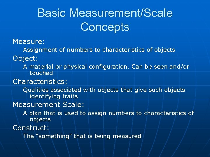 Basic Measurement/Scale Concepts Measure: Assignment of numbers to characteristics of objects Object: A material