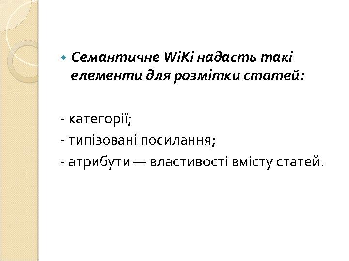 Семантичне Wi. Ki надасть такі елементи для розмітки статей: - категорії; - типізовані